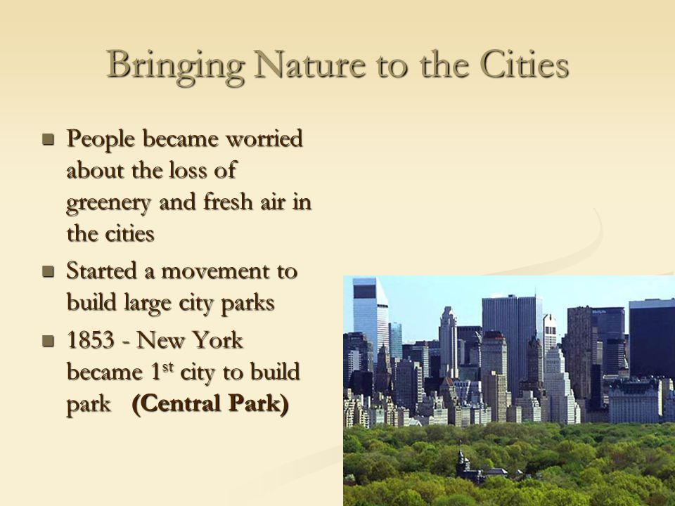 Bringing Nature to the Cities People became worried about the loss of greenery and fresh air in the cities People became worried about the loss of greenery and fresh air in the cities Started a movement to build large city parks Started a movement to build large city parks 1853 - New York became 1 st city to build park (Central Park) 1853 - New York became 1 st city to build park (Central Park)