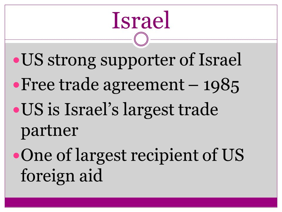 Israel US strong supporter of Israel Free trade agreement – 1985 US is Israel's largest trade partner One of largest recipient of US foreign aid