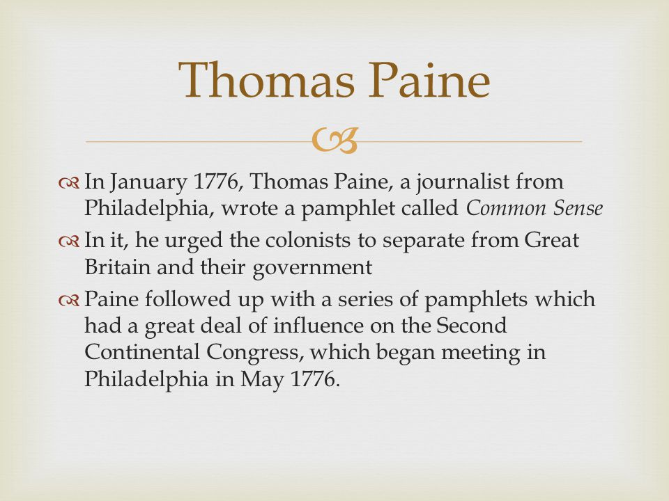   In January 1776, Thomas Paine, a journalist from Philadelphia, wrote a pamphlet called Common Sense  In it, he urged the colonists to separate from Great Britain and their government  Paine followed up with a series of pamphlets which had a great deal of influence on the Second Continental Congress, which began meeting in Philadelphia in May 1776.