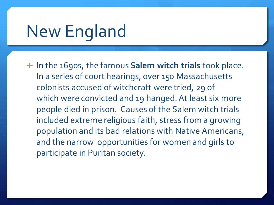 New England  In the 1690s, the famous Salem witch trials took place. In a series of court hearings, over 150 Massachusetts colonists accused of witch