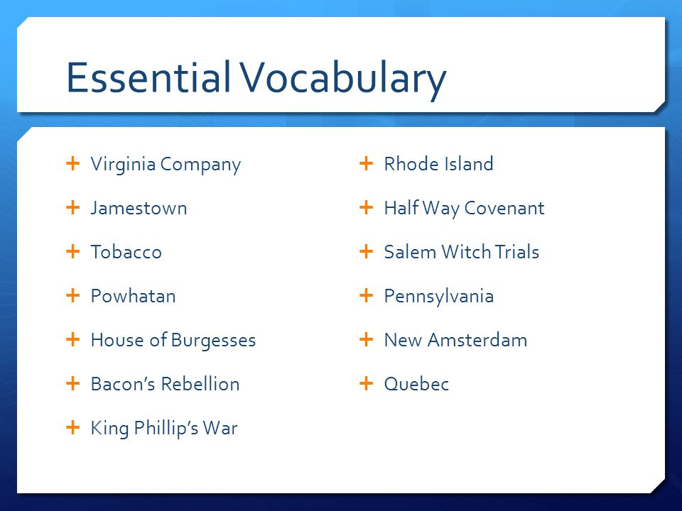 Essential Vocabulary  Virginia Company  Jamestown  Tobacco  Powhatan  House of Burgesses  Bacon's Rebellion  King Phillip's War  Rhode Island