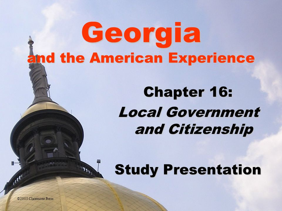 Georgia and the American Experience Chapter 16: Local Government and Citizenship Study Presentation ©2005 Clairmont Press