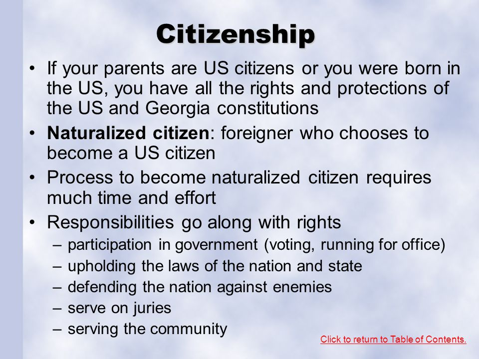 Citizenship If your parents are US citizens or you were born in the US, you have all the rights and protections of the US and Georgia constitutions Naturalized citizen: foreigner who chooses to become a US citizen Process to become naturalized citizen requires much time and effort Responsibilities go along with rights –participation in government (voting, running for office) –upholding the laws of the nation and state –defending the nation against enemies –serve on juries –serving the community Click to return to Table of Contents.