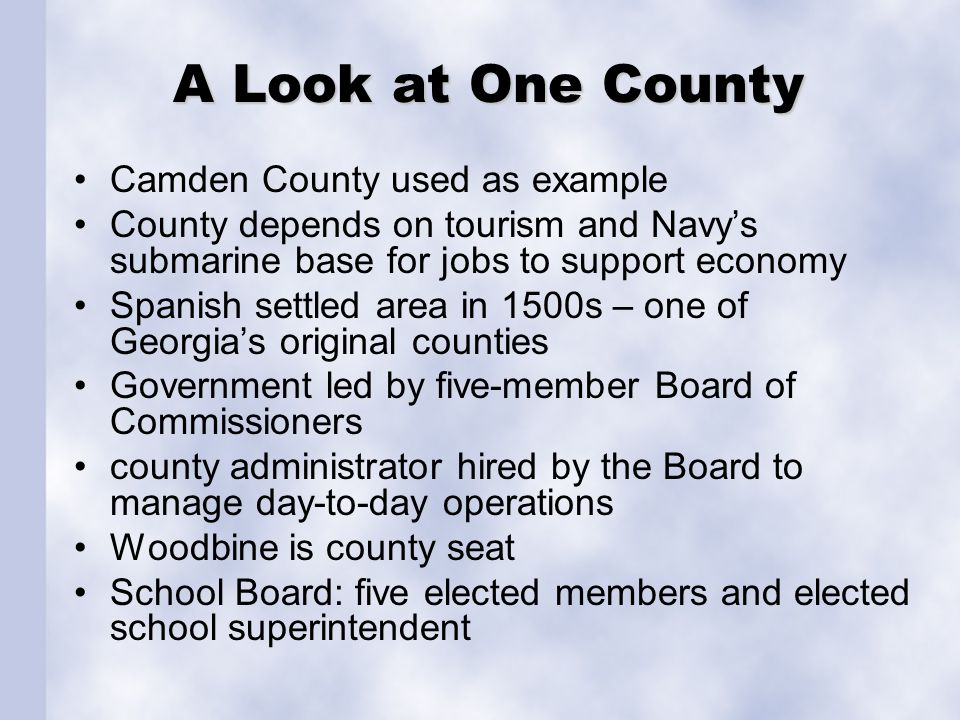 A Look at One County Camden County used as example County depends on tourism and Navy's submarine base for jobs to support economy Spanish settled area in 1500s – one of Georgia's original counties Government led by five-member Board of Commissioners county administrator hired by the Board to manage day-to-day operations Woodbine is county seat School Board: five elected members and elected school superintendent