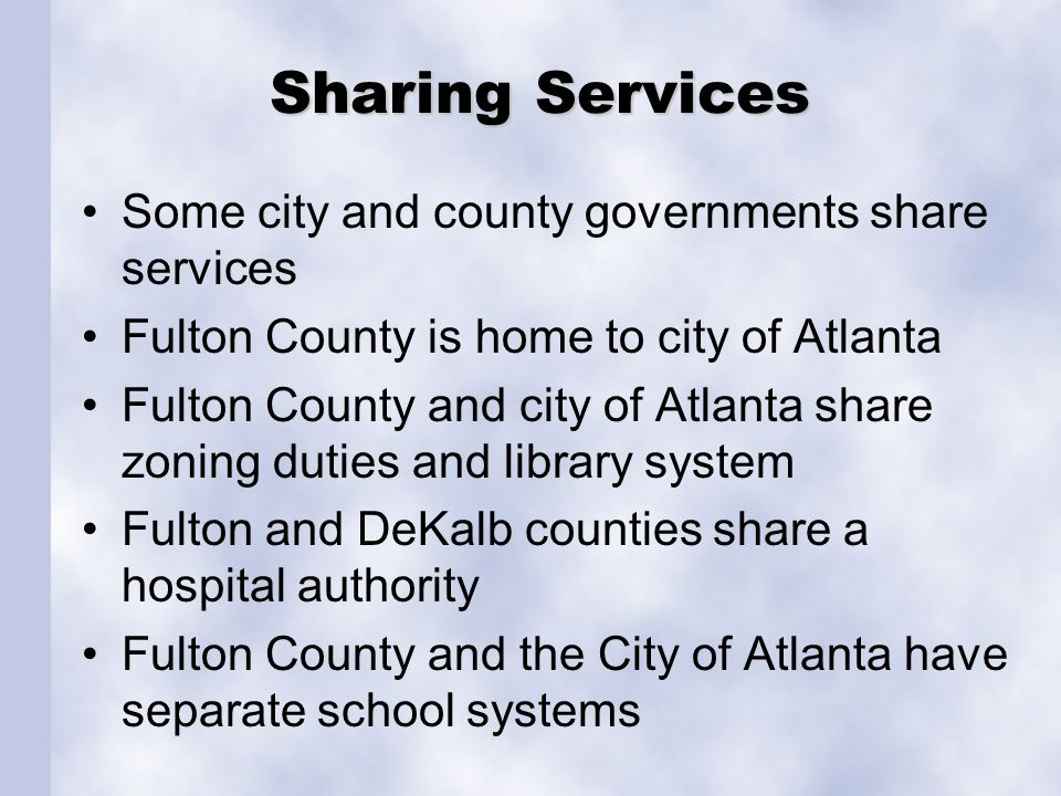 Sharing Services Some city and county governments share services Fulton County is home to city of Atlanta Fulton County and city of Atlanta share zoning duties and library system Fulton and DeKalb counties share a hospital authority Fulton County and the City of Atlanta have separate school systems