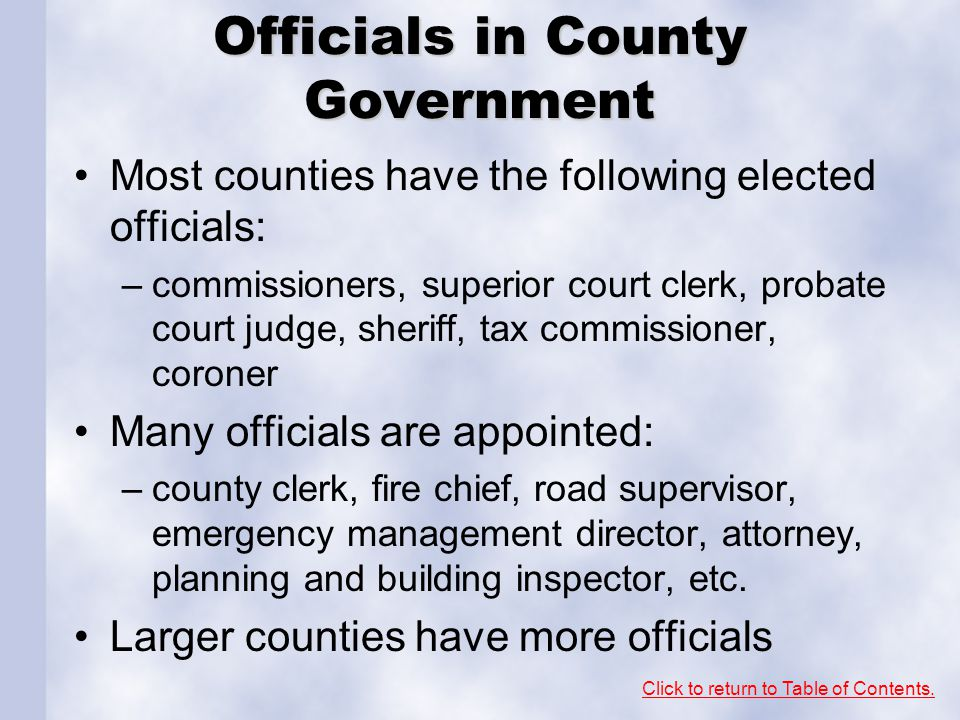 Officials in County Government Most counties have the following elected officials: –commissioners, superior court clerk, probate court judge, sheriff, tax commissioner, coroner Many officials are appointed: –county clerk, fire chief, road supervisor, emergency management director, attorney, planning and building inspector, etc.