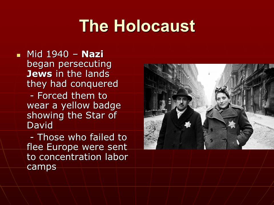 The Holocaust Mid 1940 – Nazi began persecuting Jews in the lands they had conquered Mid 1940 – Nazi began persecuting Jews in the lands they had conq