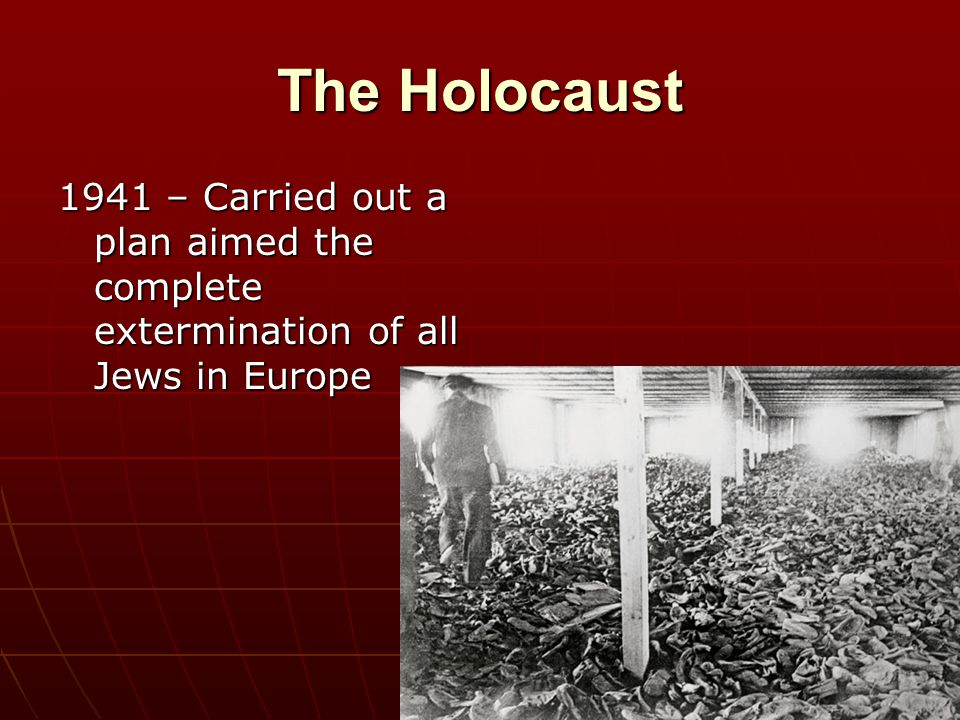The Holocaust 1941 – Carried out a plan aimed the complete extermination of all Jews in Europe