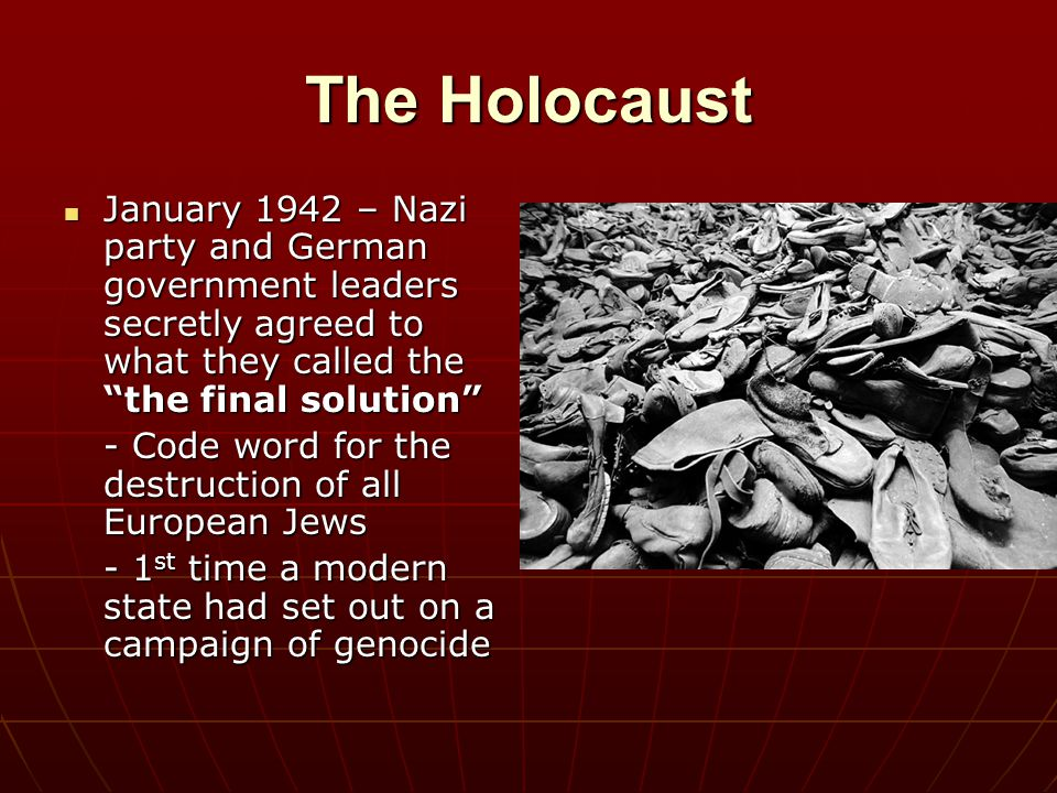 """The Holocaust January 1942 – Nazi party and German government leaders secretly agreed to what they called the """"the final solution"""" January 1942 – Nazi"""