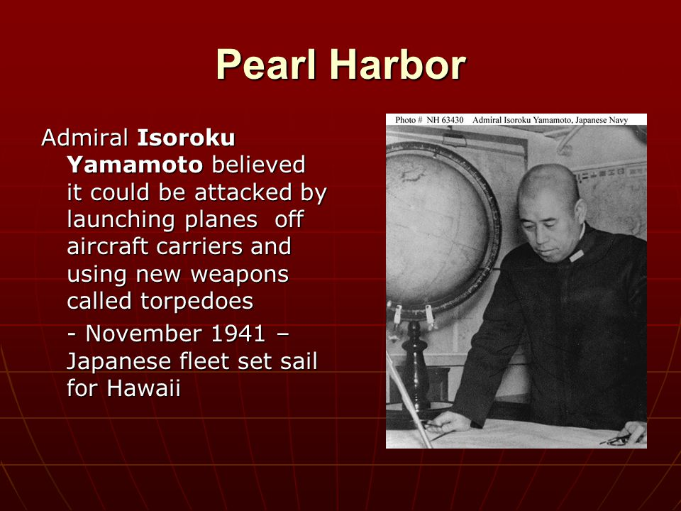 Pearl Harbor Admiral Isoroku Yamamoto believed it could be attacked by launching planes off aircraft carriers and using new weapons called torpedoes -