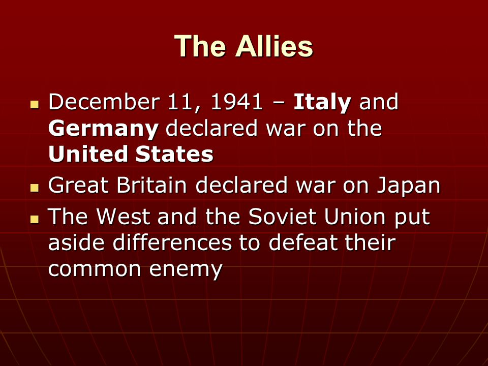 The Allies December 11, 1941 – Italy and Germany declared war on the United States December 11, 1941 – Italy and Germany declared war on the United St