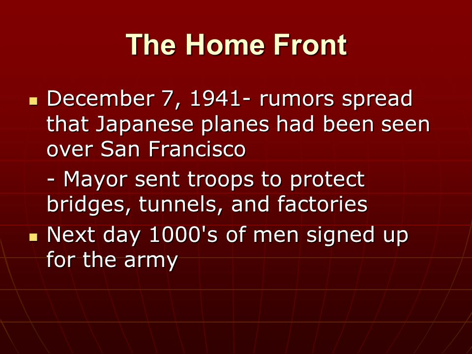 The Home Front December 7, 1941- rumors spread that Japanese planes had been seen over San Francisco December 7, 1941- rumors spread that Japanese pla