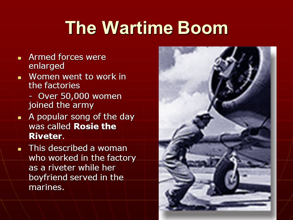 The Wartime Boom Armed forces were enlarged Armed forces were enlarged Women went to work in the factories Women went to work in the factories - Over