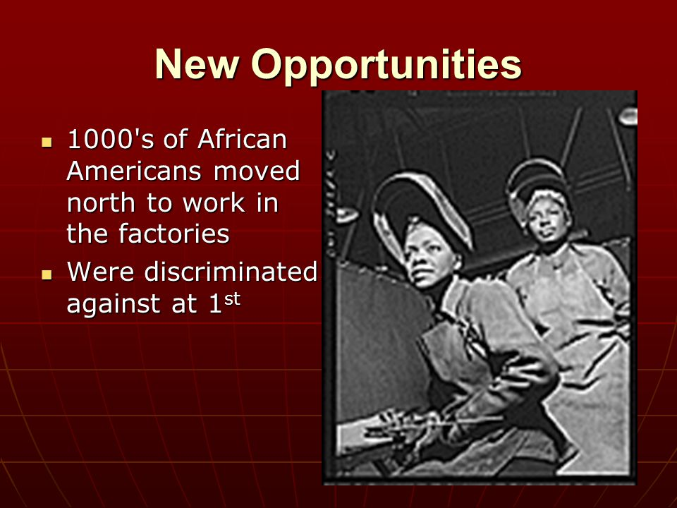 New Opportunities 1000's of African Americans moved north to work in the factories 1000's of African Americans moved north to work in the factories We