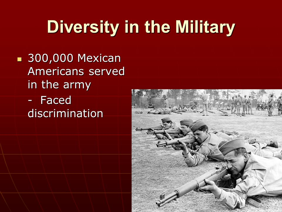 Diversity in the Military 300,000 Mexican Americans served in the army 300,000 Mexican Americans served in the army - Faced discrimination