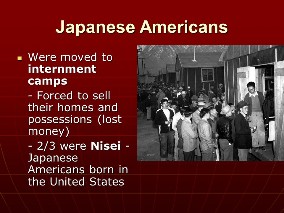 Japanese Americans Were moved to internment camps Were moved to internment camps - Forced to sell their homes and possessions (lost money) - 2/3 were