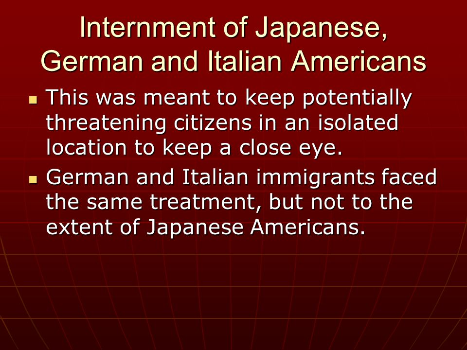Internment of Japanese, German and Italian Americans This was meant to keep potentially threatening citizens in an isolated location to keep a close e