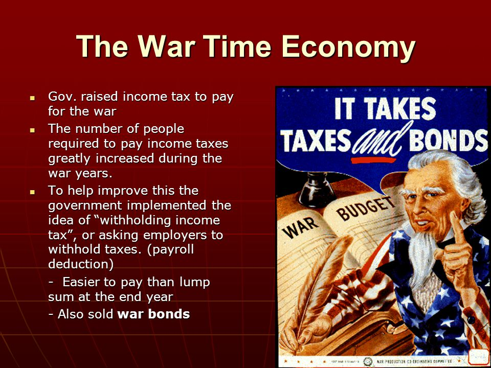 The War Time Economy Gov. raised income tax to pay for the war Gov. raised income tax to pay for the war The number of people required to pay income t