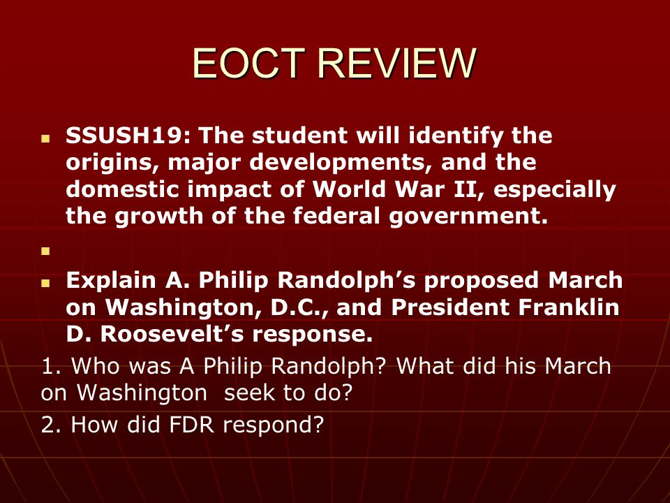 EOCT REVIEW SSUSH19: The student will identify the origins, major developments, and the domestic impact of World War II, especially the growth of the