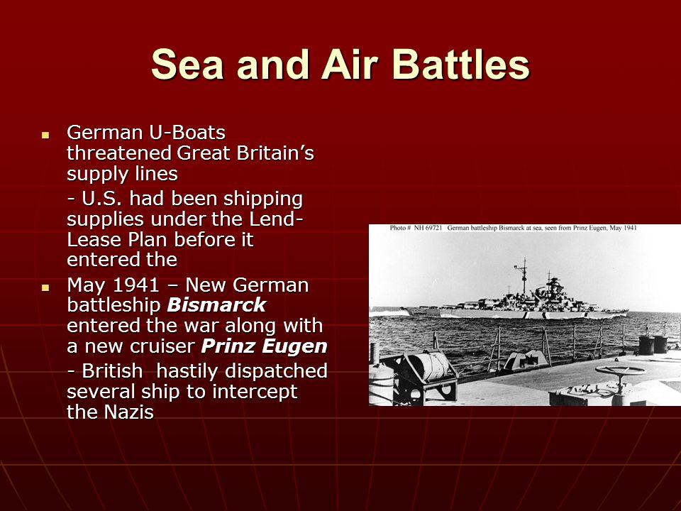 Sea and Air Battles German U-Boats threatened Great Britain's supply lines German U-Boats threatened Great Britain's supply lines - U.S. had been ship