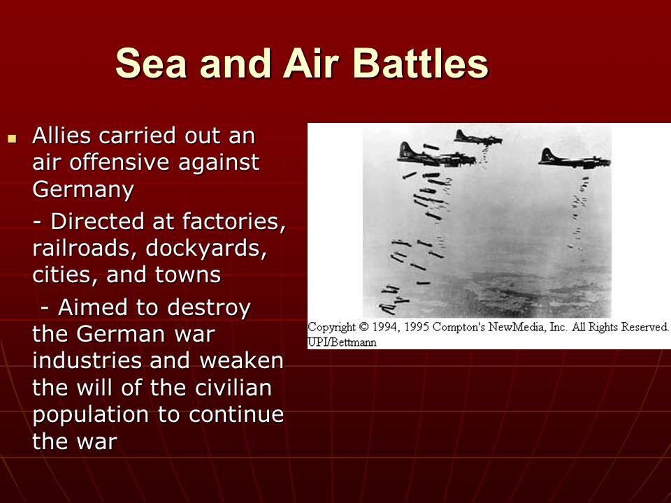 Sea and Air Battles Allies carried out an air offensive against Germany Allies carried out an air offensive against Germany - Directed at factories, r