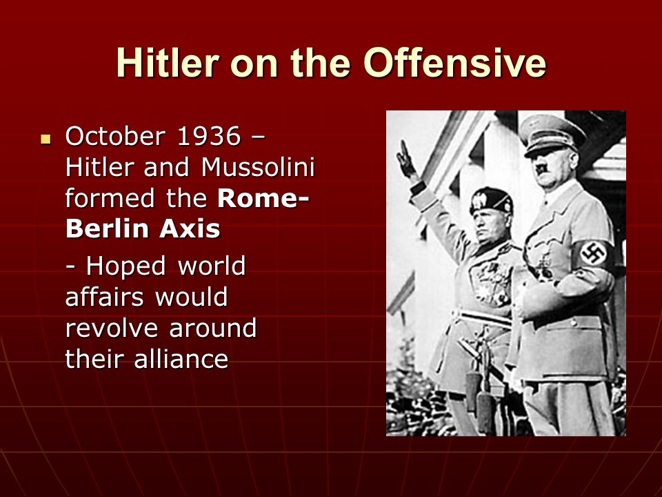 Hitler on the Offensive October 1936 – Hitler and Mussolini formed the Rome- Berlin Axis October 1936 – Hitler and Mussolini formed the Rome- Berlin A