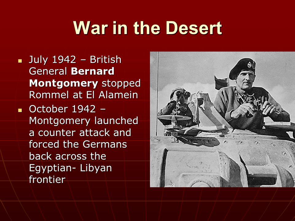 War in the Desert July 1942 – British General Bernard Montgomery stopped Rommel at El Alamein July 1942 – British General Bernard Montgomery stopped R