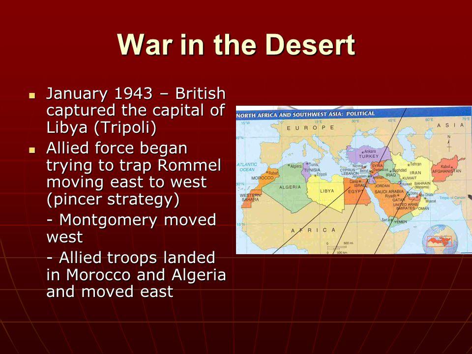 War in the Desert January 1943 – British captured the capital of Libya (Tripoli) January 1943 – British captured the capital of Libya (Tripoli) Allied
