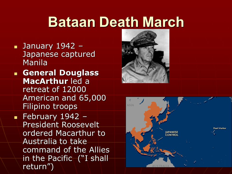 Bataan Death March January 1942 – Japanese captured Manila January 1942 – Japanese captured Manila General Douglass MacArthur led a retreat of 12000 A