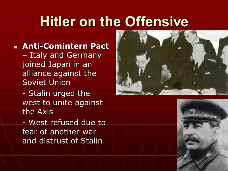Hitler on the Offensive Anti-Comintern Pact – Italy and Germany joined Japan in an alliance against the Soviet Union Anti-Comintern Pact – Italy and G