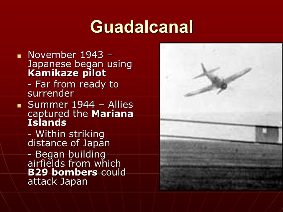 Guadalcanal November 1943 – Japanese began using Kamikaze pilot November 1943 – Japanese began using Kamikaze pilot - Far from ready to surrender Summ