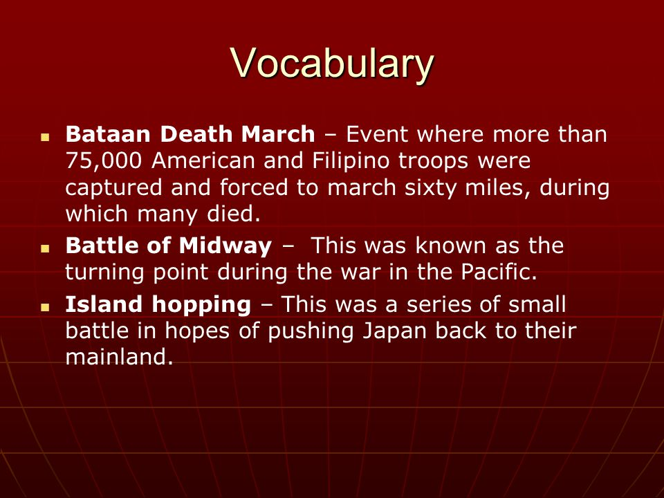 Vocabulary Bataan Death March – Event where more than 75,000 American and Filipino troops were captured and forced to march sixty miles, during which