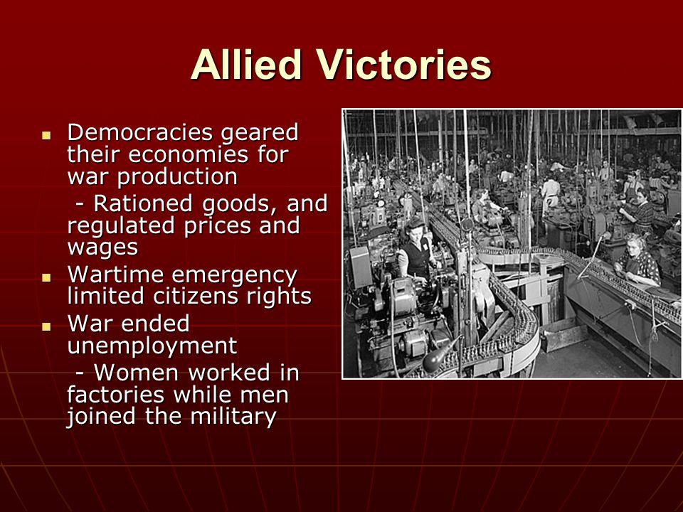 Allied Victories Democracies geared their economies for war production Democracies geared their economies for war production - Rationed goods, and reg