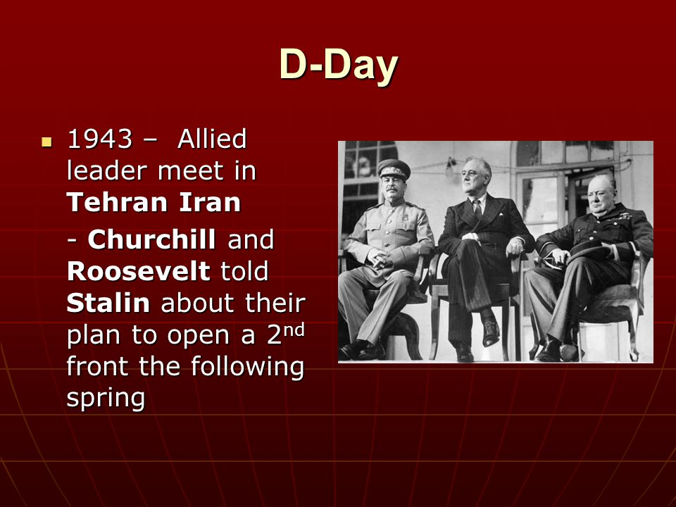 D-Day 1943 – Allied leader meet in Tehran Iran 1943 – Allied leader meet in Tehran Iran - Churchill and Roosevelt told Stalin about their plan to open