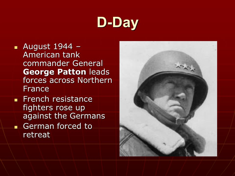 D-Day August 1944 – American tank commander General George Patton leads forces across Northern France August 1944 – American tank commander General Ge