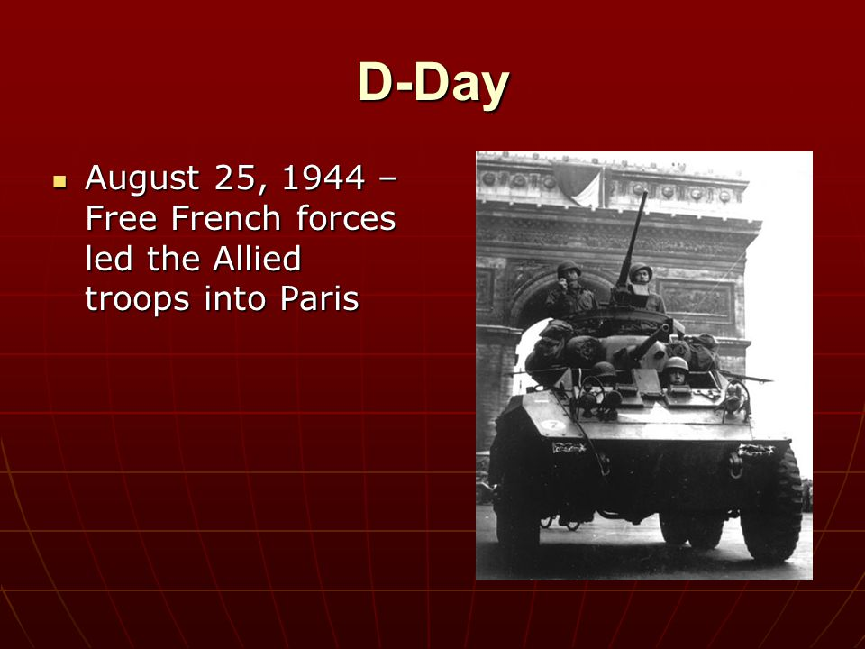 D-Day August 25, 1944 – Free French forces led the Allied troops into Paris August 25, 1944 – Free French forces led the Allied troops into Paris