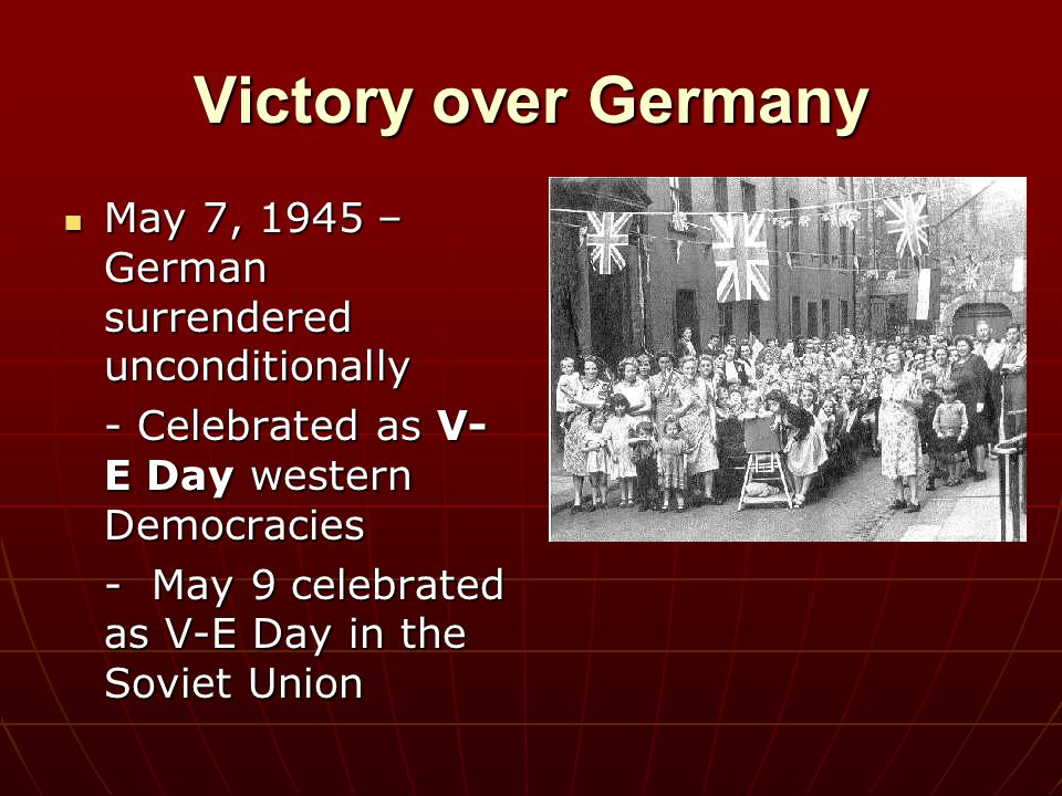 Victory over Germany May 7, 1945 – German surrendered unconditionally May 7, 1945 – German surrendered unconditionally - Celebrated as V- E Day wester