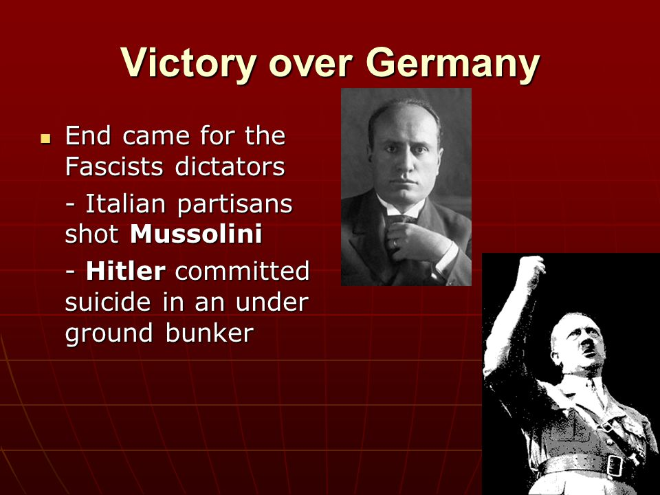 Victory over Germany End came for the Fascists dictators End came for the Fascists dictators - Italian partisans shot Mussolini - Hitler committed sui