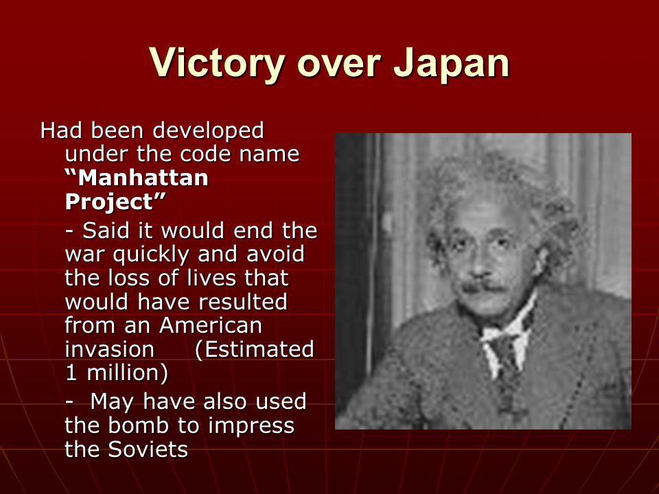 """Victory over Japan Had been developed under the code name """"Manhattan Project"""" - Said it would end the war quickly and avoid the loss of lives that wou"""