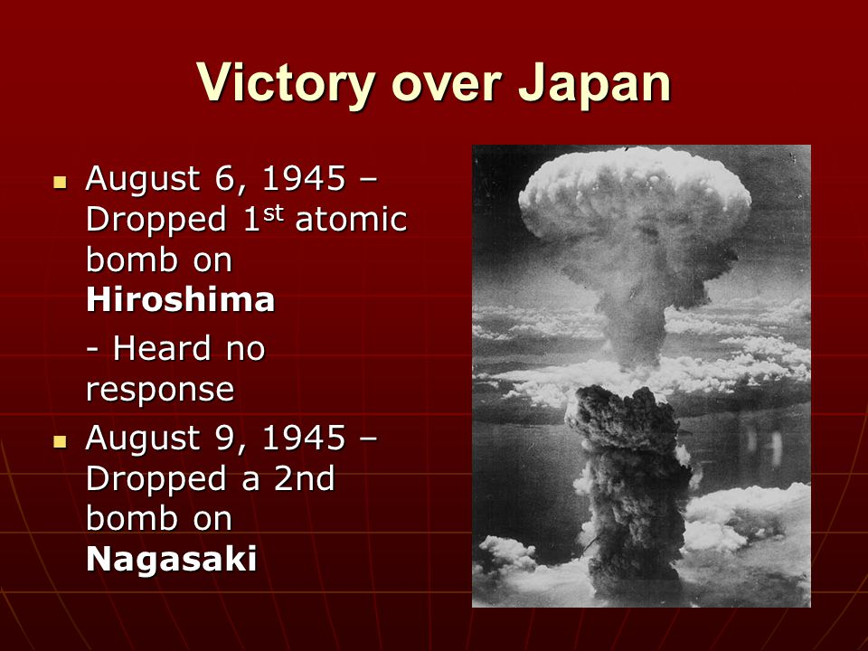 Victory over Japan August 6, 1945 – Dropped 1 st atomic bomb on Hiroshima August 6, 1945 – Dropped 1 st atomic bomb on Hiroshima - Heard no response A