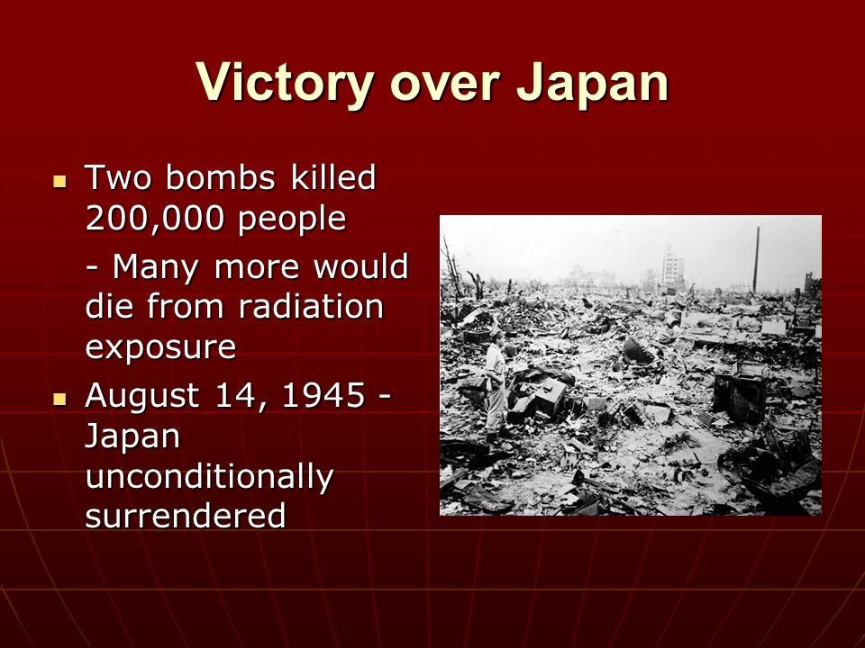 Victory over Japan Two bombs killed 200,000 people Two bombs killed 200,000 people - Many more would die from radiation exposure August 14, 1945 - Jap