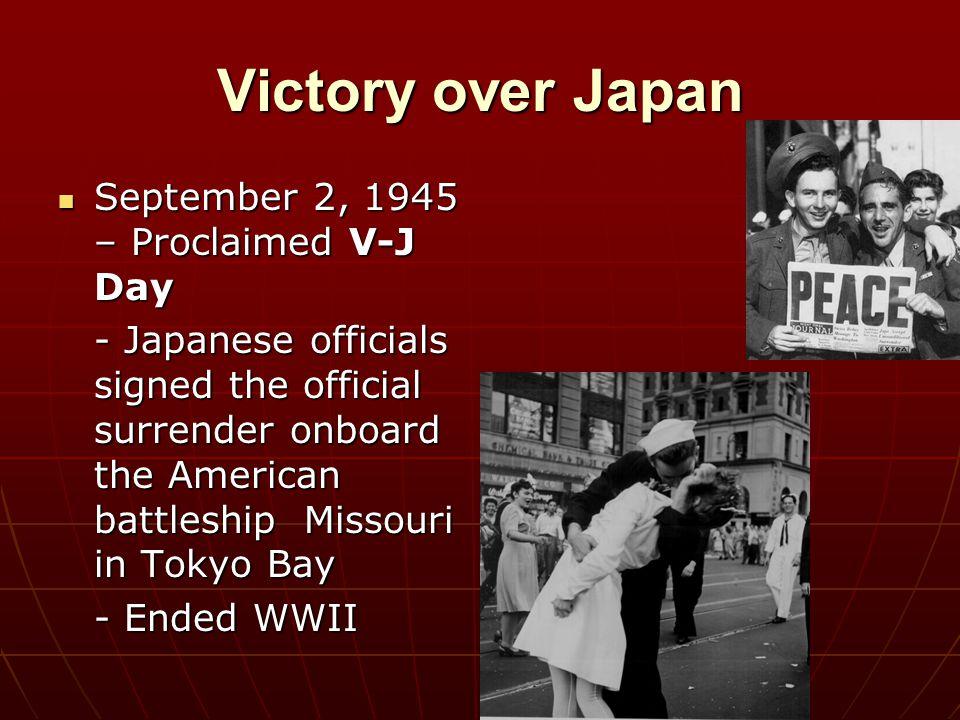 Victory over Japan September 2, 1945 – Proclaimed V-J Day September 2, 1945 – Proclaimed V-J Day - Japanese officials signed the official surrender on