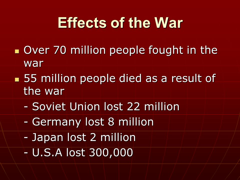 Effects of the War Over 70 million people fought in the war Over 70 million people fought in the war 55 million people died as a result of the war 55