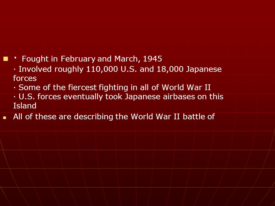 · Fought in February and March, 1945 · Involved roughly 110,000 U.S. and 18,000 Japanese forces · Some of the fiercest fighting in all of World War II
