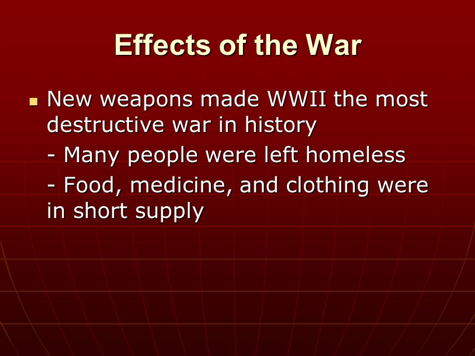 Effects of the War New weapons made WWII the most destructive war in history New weapons made WWII the most destructive war in history - Many people w