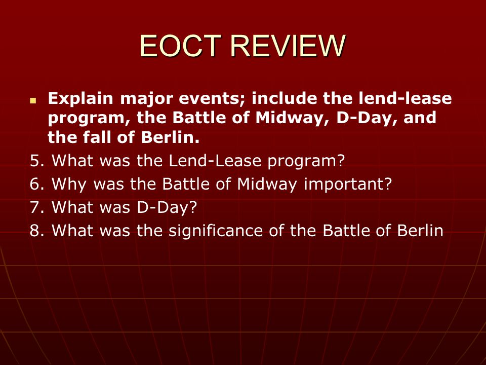 EOCT REVIEW Explain major events; include the lend-lease program, the Battle of Midway, D-Day, and the fall of Berlin. 5. What was the Lend-Lease prog