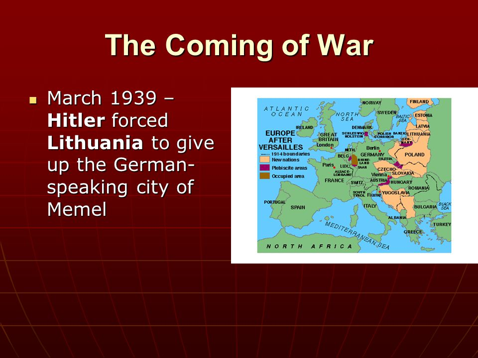 The Coming of War March 1939 – Hitler forced Lithuania to give up the German- speaking city of Memel March 1939 – Hitler forced Lithuania to give up t
