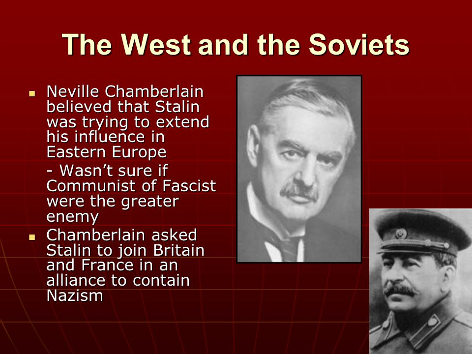 The West and the Soviets Neville Chamberlain believed that Stalin was trying to extend his influence in Eastern Europe Neville Chamberlain believed th