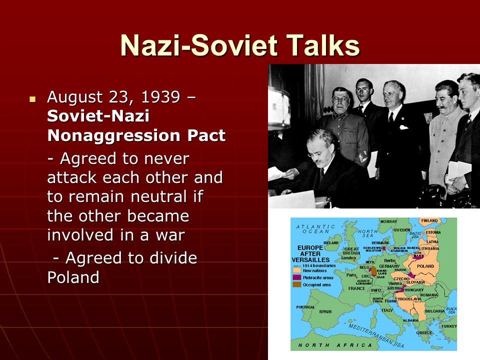 Nazi-Soviet Talks August 23, 1939 – Soviet-Nazi Nonaggression Pact August 23, 1939 – Soviet-Nazi Nonaggression Pact - Agreed to never attack each othe