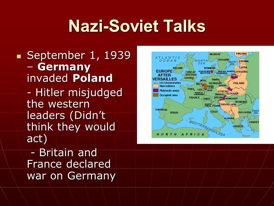 Nazi-Soviet Talks September 1, 1939 – Germany invaded Poland September 1, 1939 – Germany invaded Poland - Hitler misjudged the western leaders (Didn't